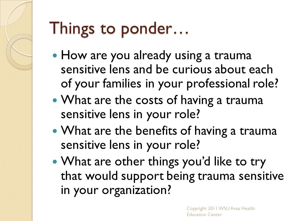 Things to ponder… How are you already using a trauma sensitive lens and be curious about each of your families in your professional role
