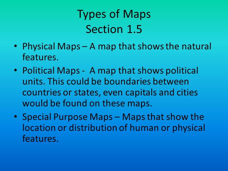 Types of Maps Section 1.5 Physical Maps – A map that shows the natural features.