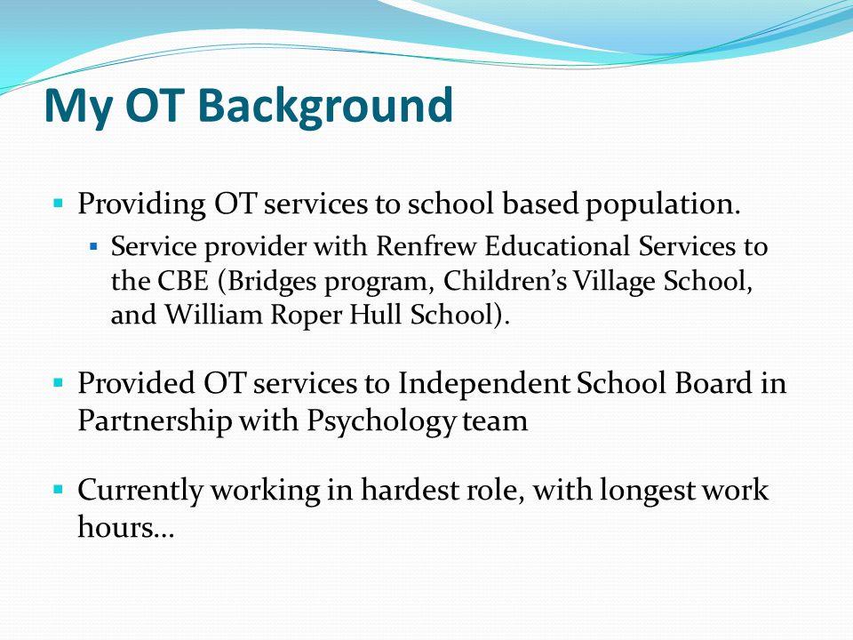 My OT Background Providing OT services to school based population.