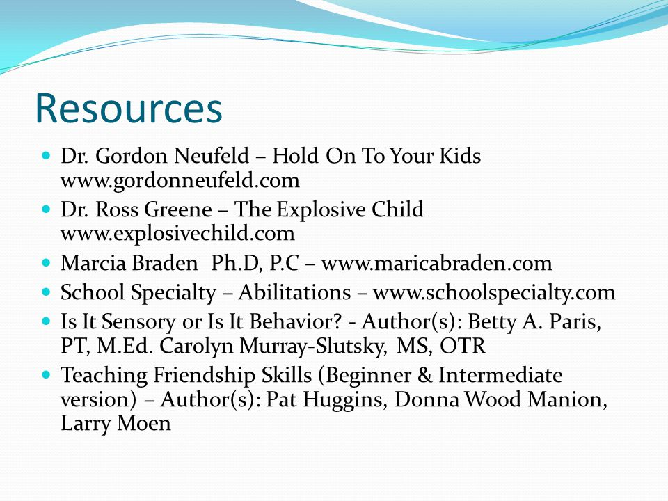 Resources Dr. Gordon Neufeld – Hold On To Your Kids www.gordonneufeld.com. Dr. Ross Greene – The Explosive Child www.explosivechild.com.