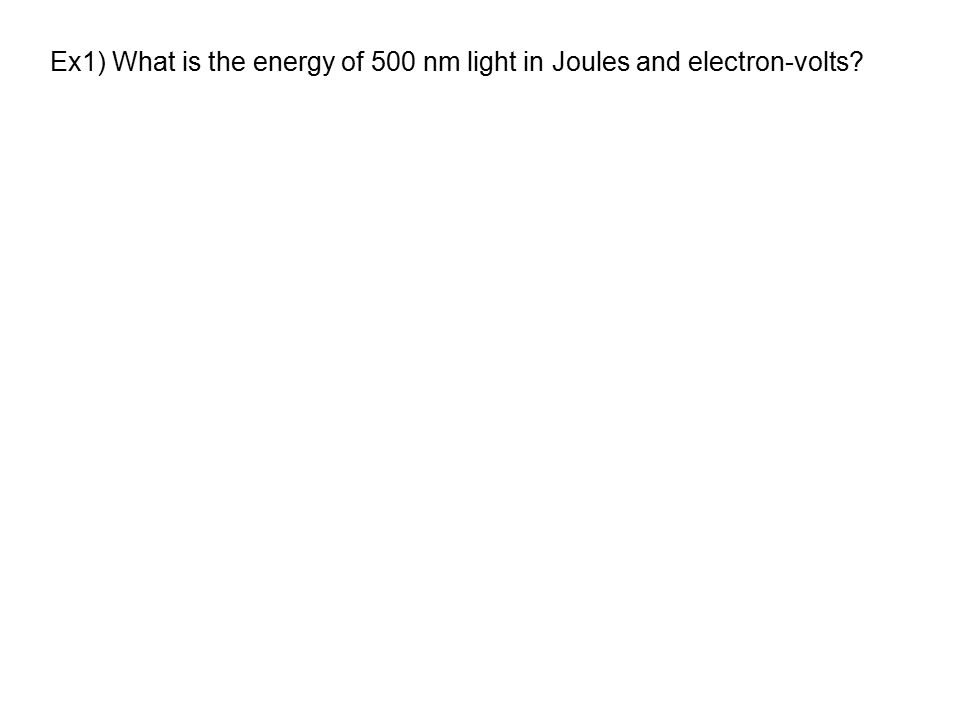 Ex1) What is the energy of 500 nm light in Joules and electron-volts