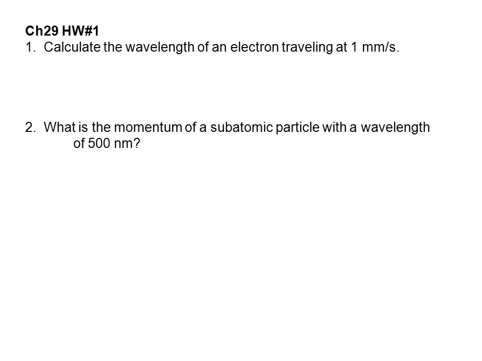 Ch29 HW#1 1. Calculate the wavelength of an electron traveling at 1 mm/s. 2. What is the momentum of a subatomic particle with a wavelength.