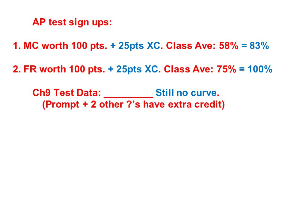AP test sign ups: 1. MC worth 100 pts. + 25pts XC. Class Ave: 58% = 83% 2. FR worth 100 pts. + 25pts XC. Class Ave: 75% = 100%