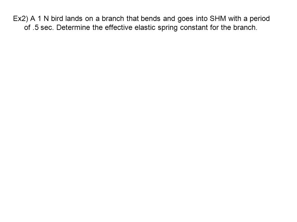 Ex2) A 1 N bird lands on a branch that bends and goes into SHM with a period of .5 sec.