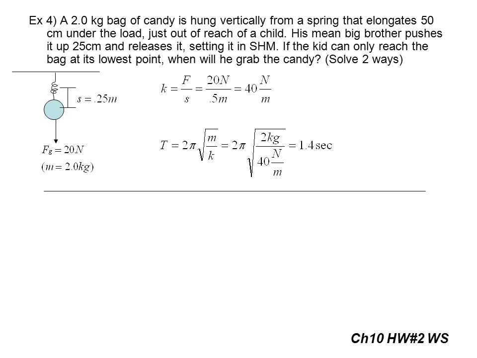 Ex 4) A 2.0 kg bag of candy is hung vertically from a spring that elongates 50 cm under the load, just out of reach of a child. His mean big brother pushes it up 25cm and releases it, setting it in SHM. If the kid can only reach the bag at its lowest point, when will he grab the candy (Solve 2 ways)