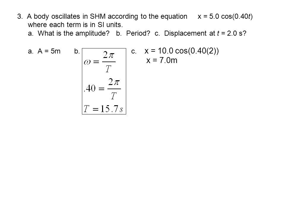 3. A body oscillates in SHM according to the equation x = 5. 0 cos(0