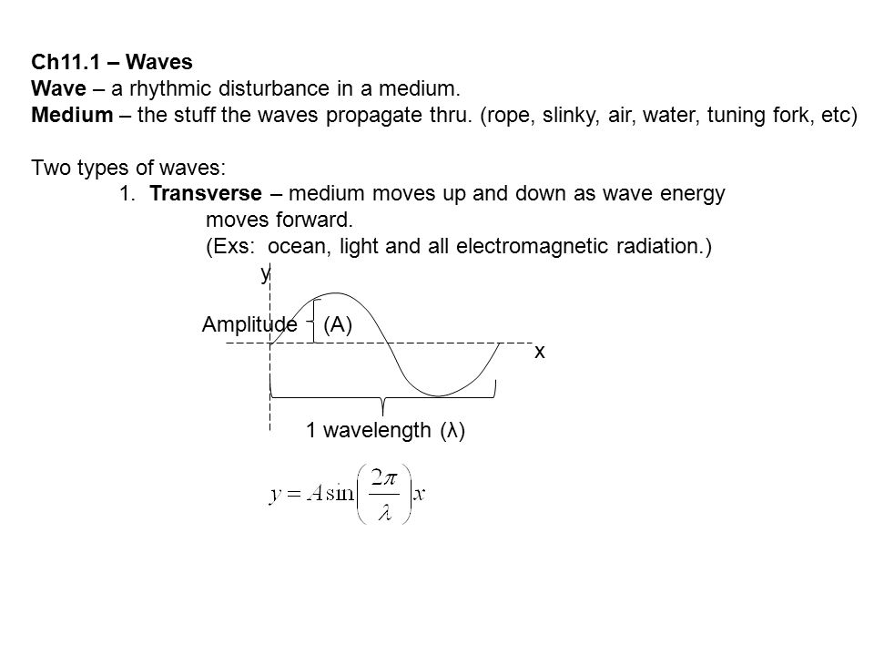 Ch11.1 – Waves Wave – a rhythmic disturbance in a medium. Medium – the stuff the waves propagate thru. (rope, slinky, air, water, tuning fork, etc)