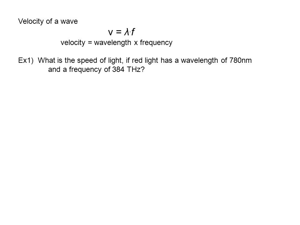 Velocity of a wave v = λ.f. velocity = wavelength x frequency. Ex1) What is the speed of light, if red light has a wavelength of 780nm.