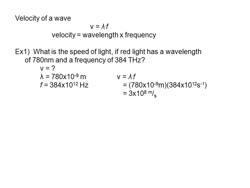 Velocity of a wave v = λ.f. velocity = wavelength x frequency. Ex1) What is the speed of light, if red light has a wavelength.