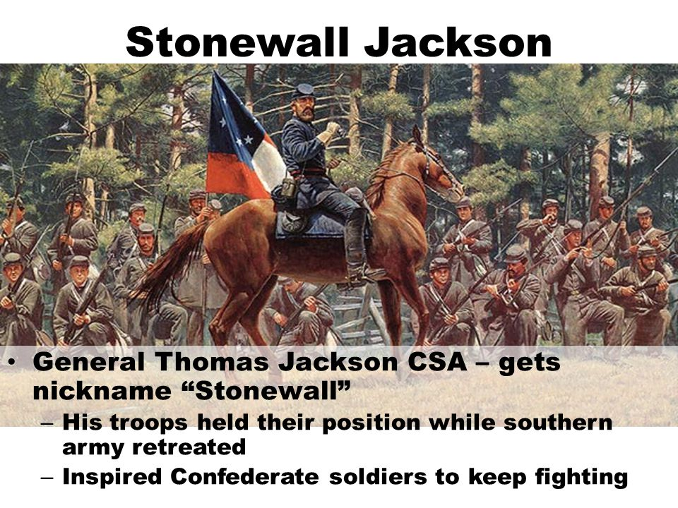 Stonewall Jackson General Thomas Jackson CSA – gets nickname Stonewall His troops held their position while southern army retreated.