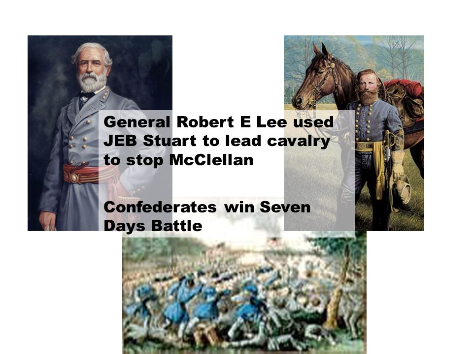 General Robert E Lee used JEB Stuart to lead cavalry to stop McClellan