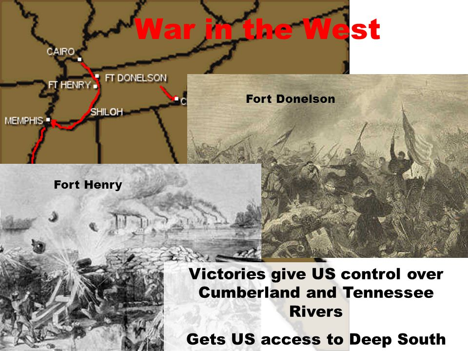 War in the West Fort Donelson. Fort Henry. Victories give US control over Cumberland and Tennessee Rivers.