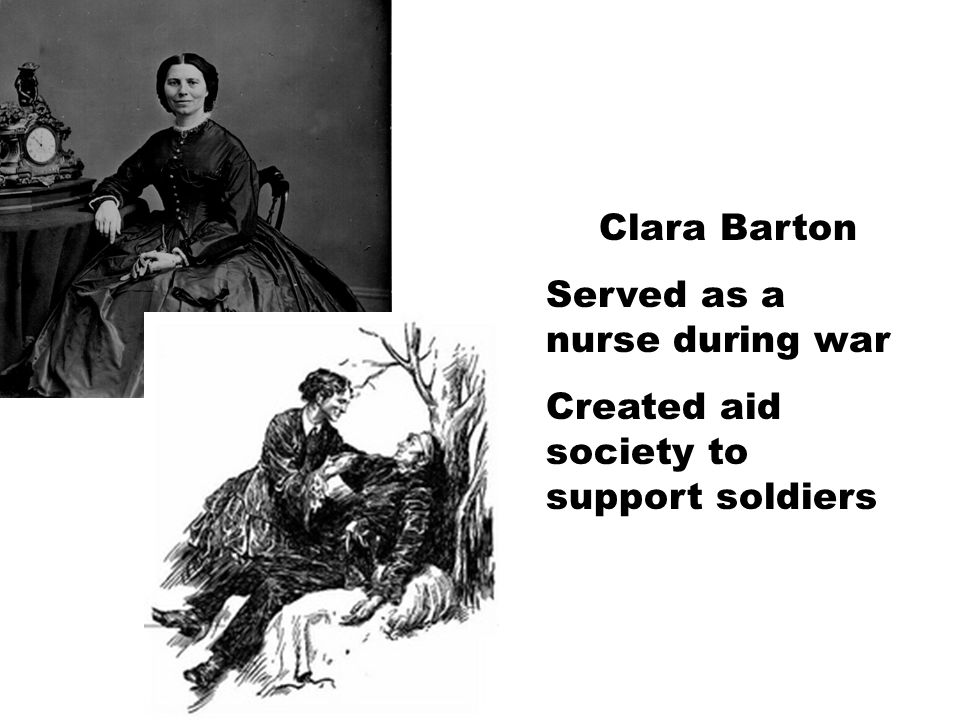 Clara Barton Served as a nurse during war Created aid society to support soldiers