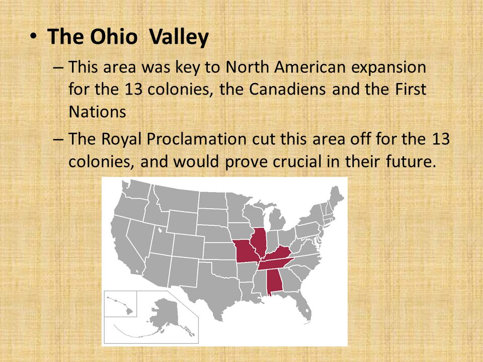 The Ohio Valley This area was key to North American expansion for the 13 colonies, the Canadiens and the First Nations.