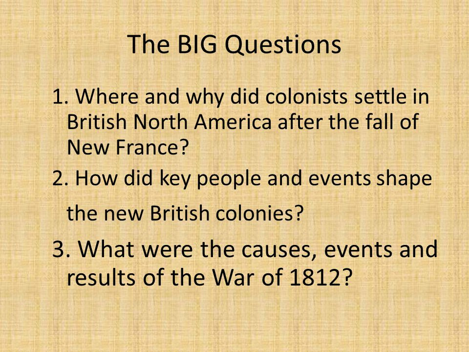 The BIG Questions 1. Where and why did colonists settle in British North America after the fall of New France