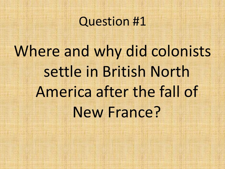 Question #1 Where and why did colonists settle in British North America after the fall of New France