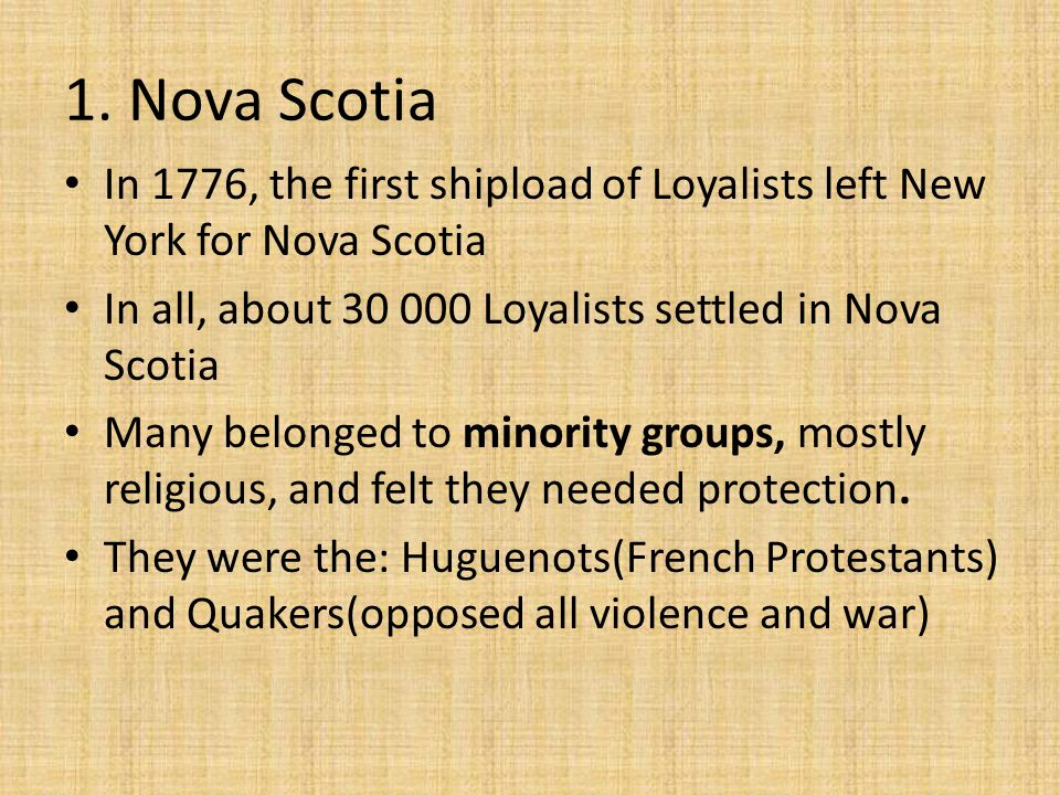 1. Nova Scotia In 1776, the first shipload of Loyalists left New York for Nova Scotia. In all, about 30 000 Loyalists settled in Nova Scotia.