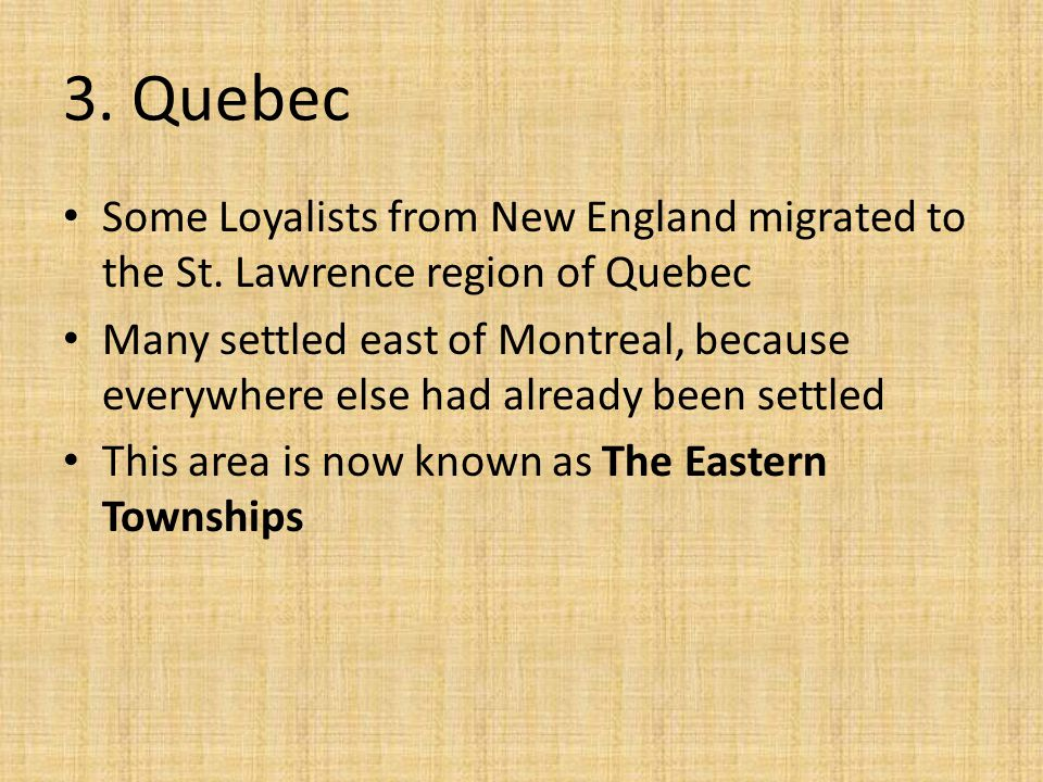 3. Quebec Some Loyalists from New England migrated to the St. Lawrence region of Quebec.