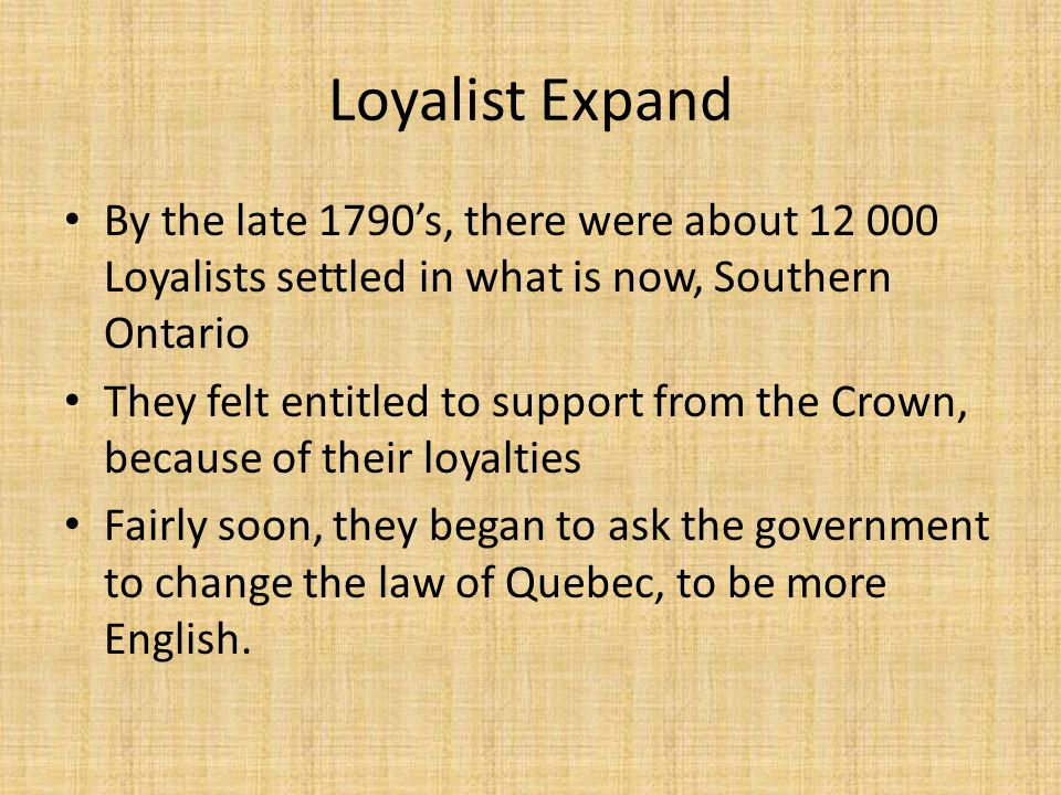 Loyalist Expand By the late 1790's, there were about 12 000 Loyalists settled in what is now, Southern Ontario.
