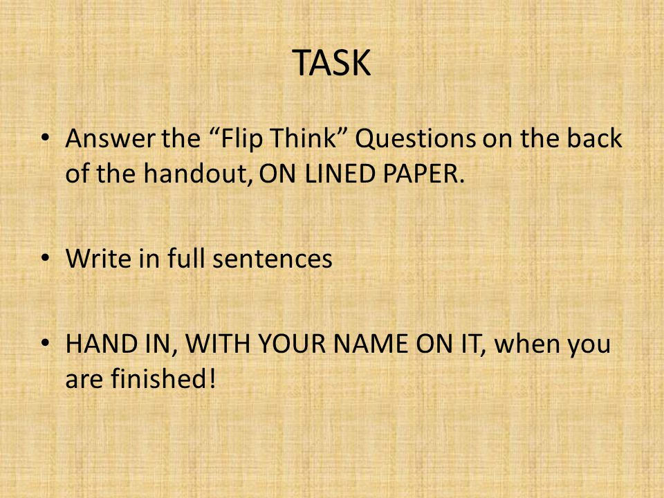 TASK Answer the Flip Think Questions on the back of the handout, ON LINED PAPER. Write in full sentences.