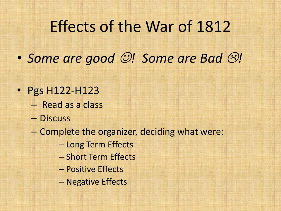 Effects of the War of 1812 Some are good ! Some are Bad !