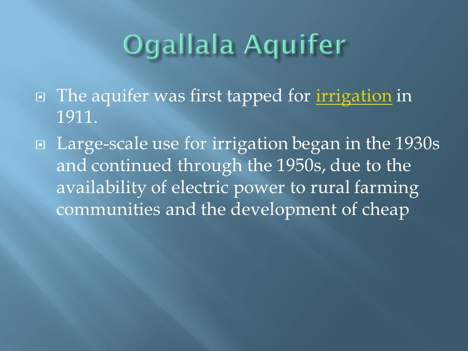 Ogallala Aquifer The aquifer was first tapped for irrigation in 1911.