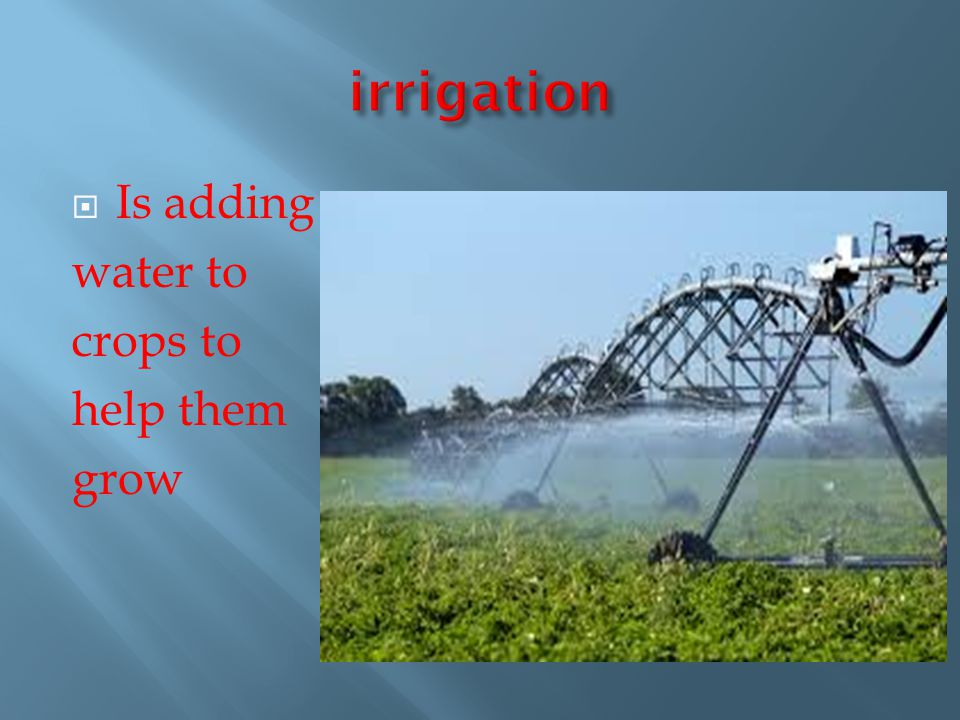 irrigation Is adding water to crops to help them grow