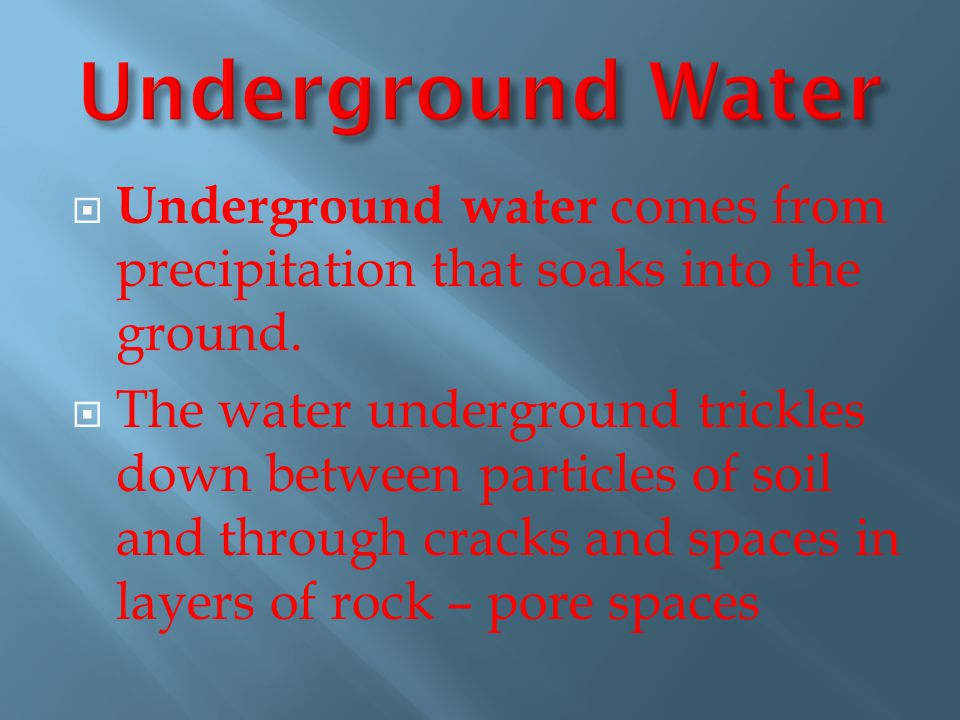 Underground Water Underground water comes from precipitation that soaks into the ground.