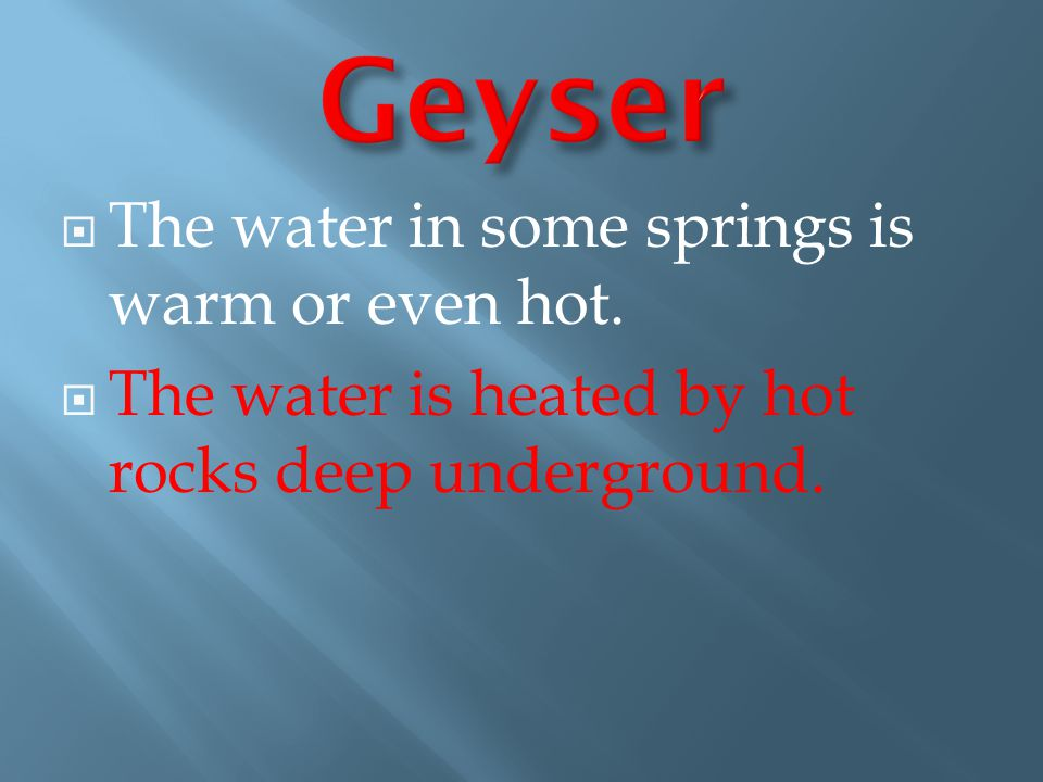 Geyser The water in some springs is warm or even hot.