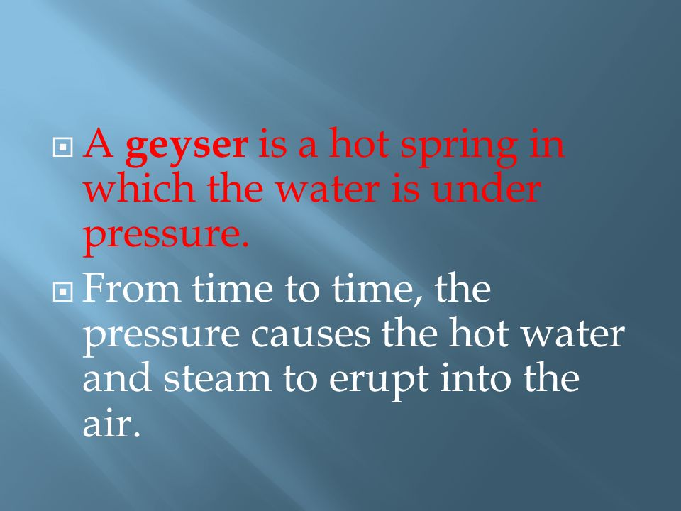 A geyser is a hot spring in which the water is under pressure.