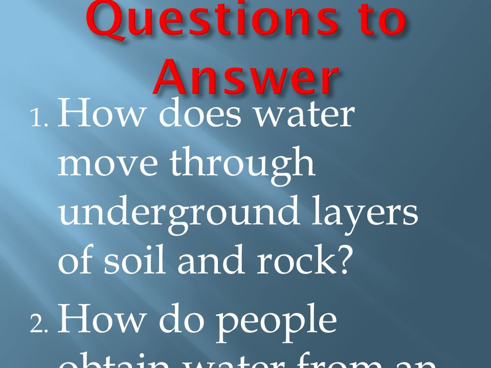 Questions to Answer How does water move through underground layers of soil and rock.