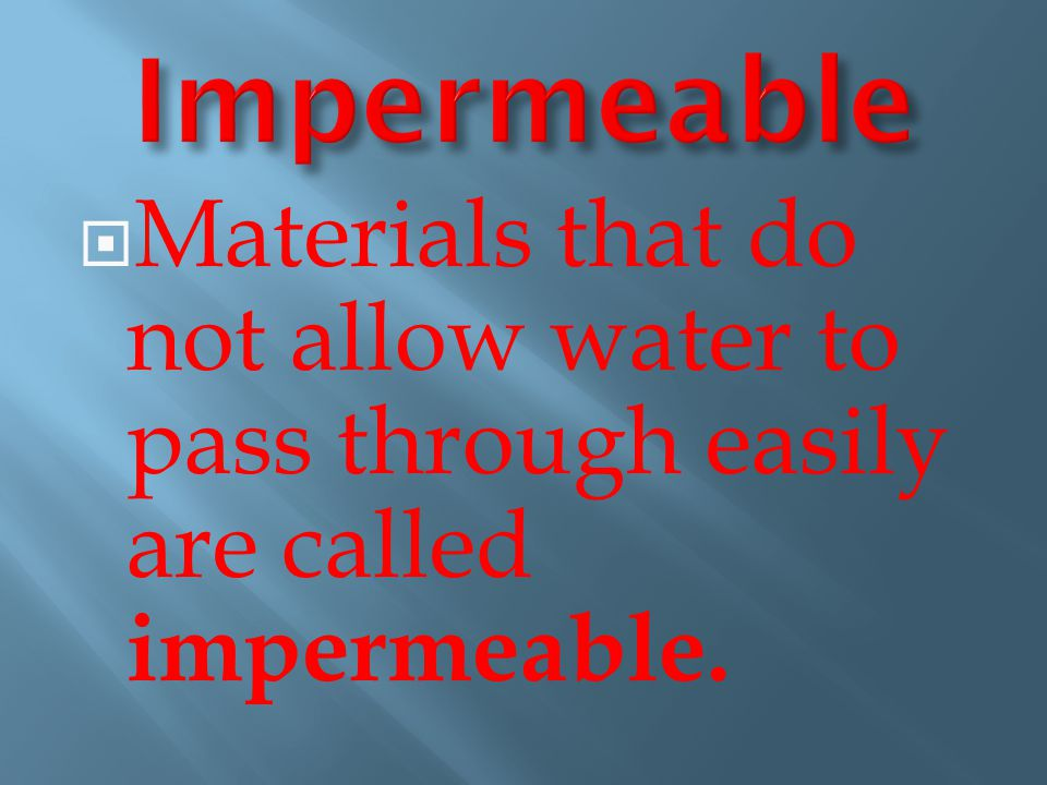 Impermeable Materials that do not allow water to pass through easily are called impermeable.