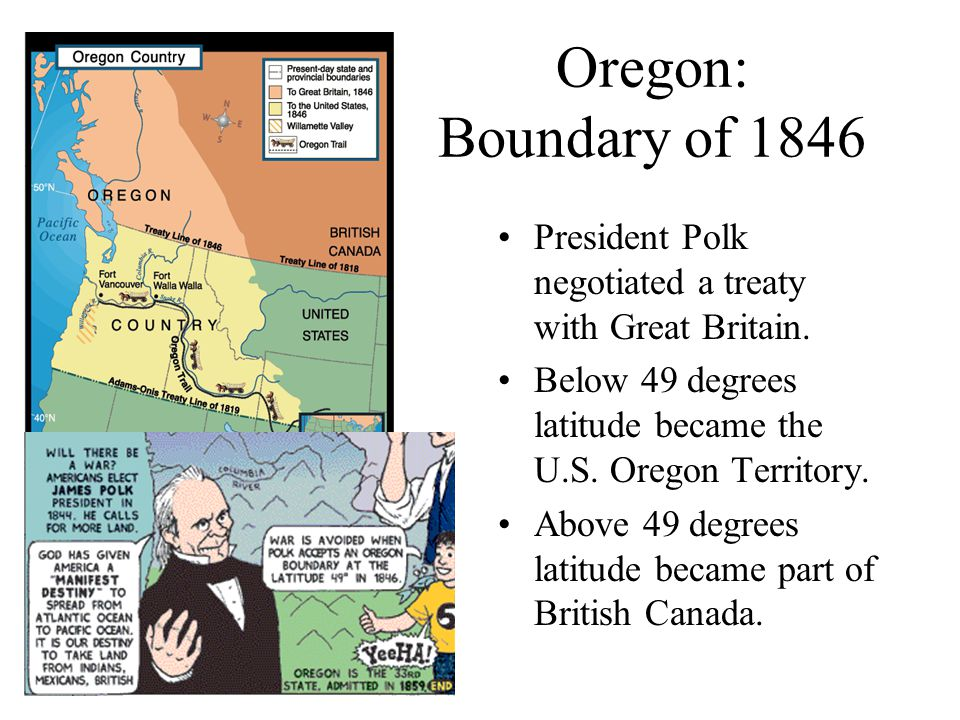 Oregon: Boundary of 1846 President Polk negotiated a treaty with Great Britain. Below 49 degrees latitude became the U.S. Oregon Territory.