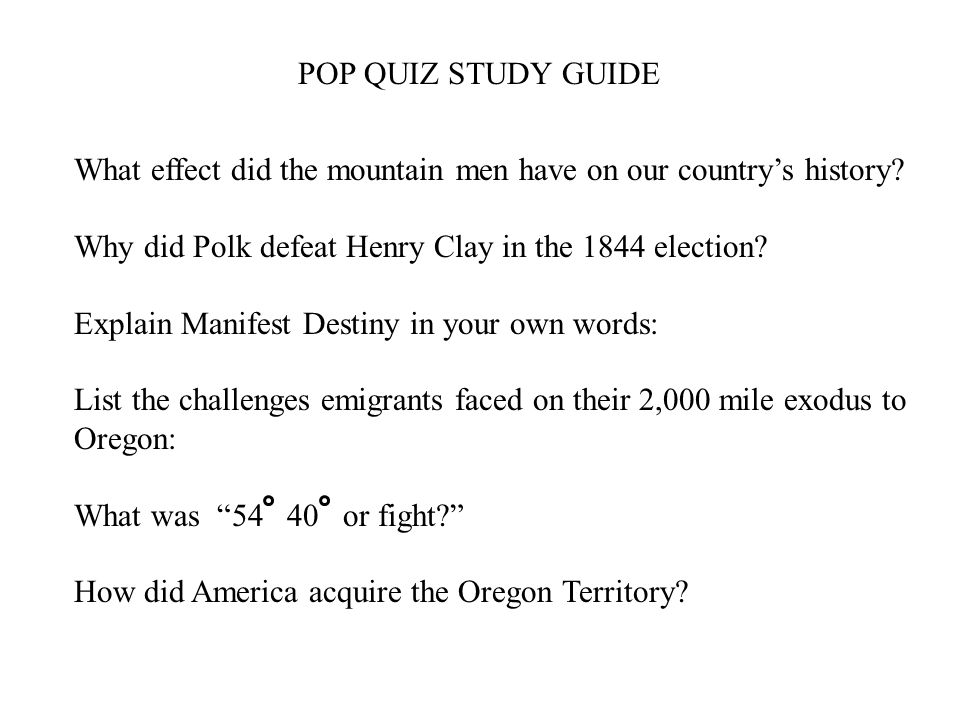 POP QUIZ STUDY GUIDE What effect did the mountain men have on our country's history Why did Polk defeat Henry Clay in the 1844 election