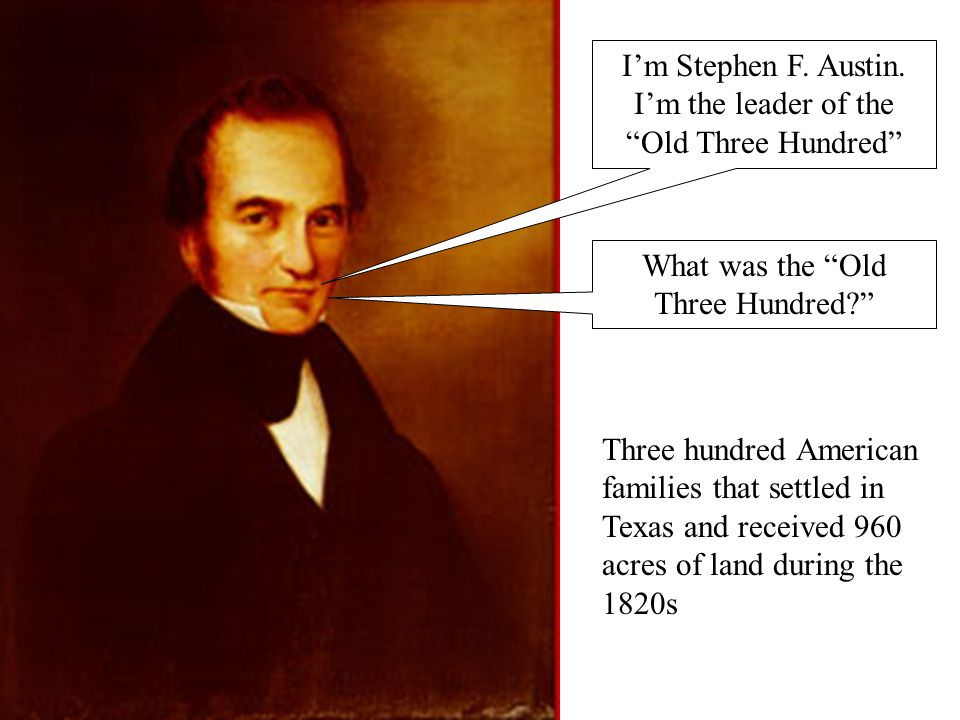 I'm Stephen F. Austin. I'm the leader of the Old Three Hundred