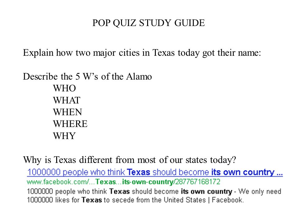 POP QUIZ STUDY GUIDE Explain how two major cities in Texas today got their name: Describe the 5 W's of the Alamo.