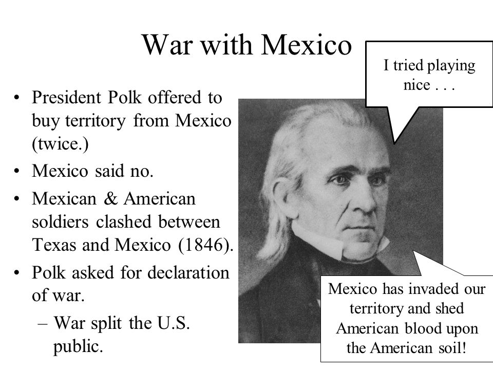 War with Mexico I tried playing nice . . . President Polk offered to buy territory from Mexico (twice.)