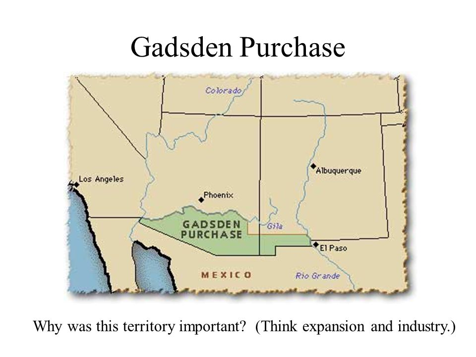 Gadsden Purchase Why was this territory important (Think expansion and industry.)