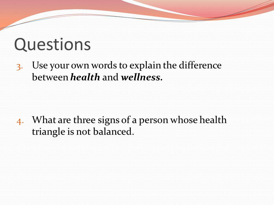 Questions Use your own words to explain the difference between health and wellness.