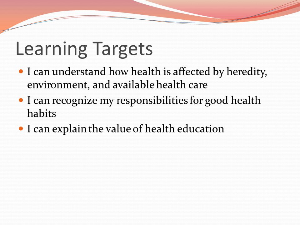 Learning Targets I can understand how health is affected by heredity, environment, and available health care.