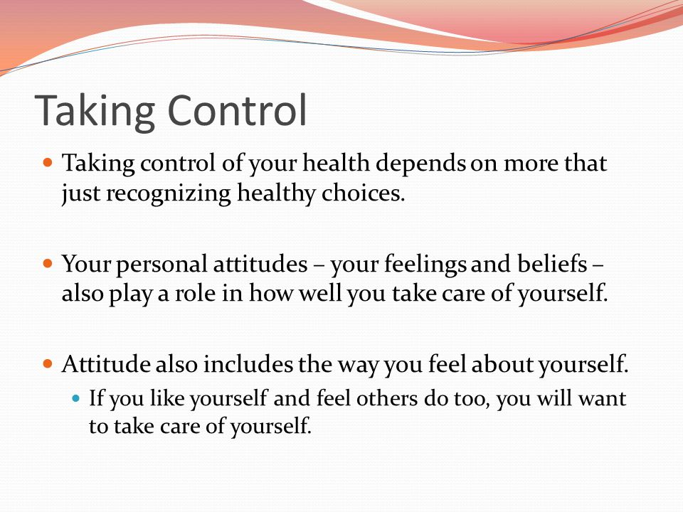 Taking Control Taking control of your health depends on more that just recognizing healthy choices.