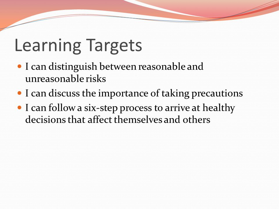 Learning Targets I can distinguish between reasonable and unreasonable risks. I can discuss the importance of taking precautions.