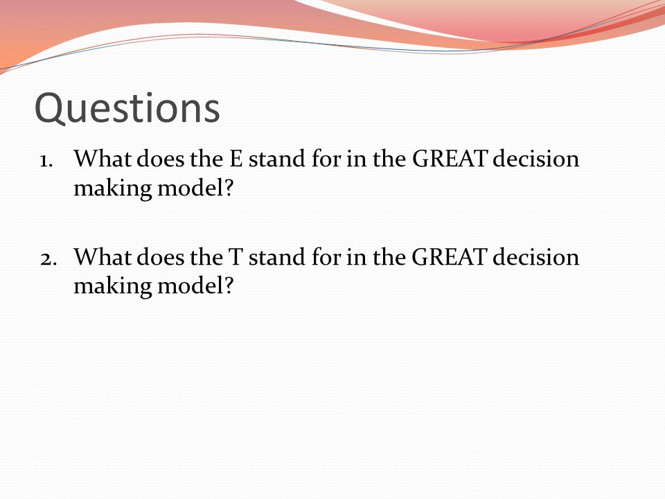 Questions 1. What does the E stand for in the GREAT decision making model.