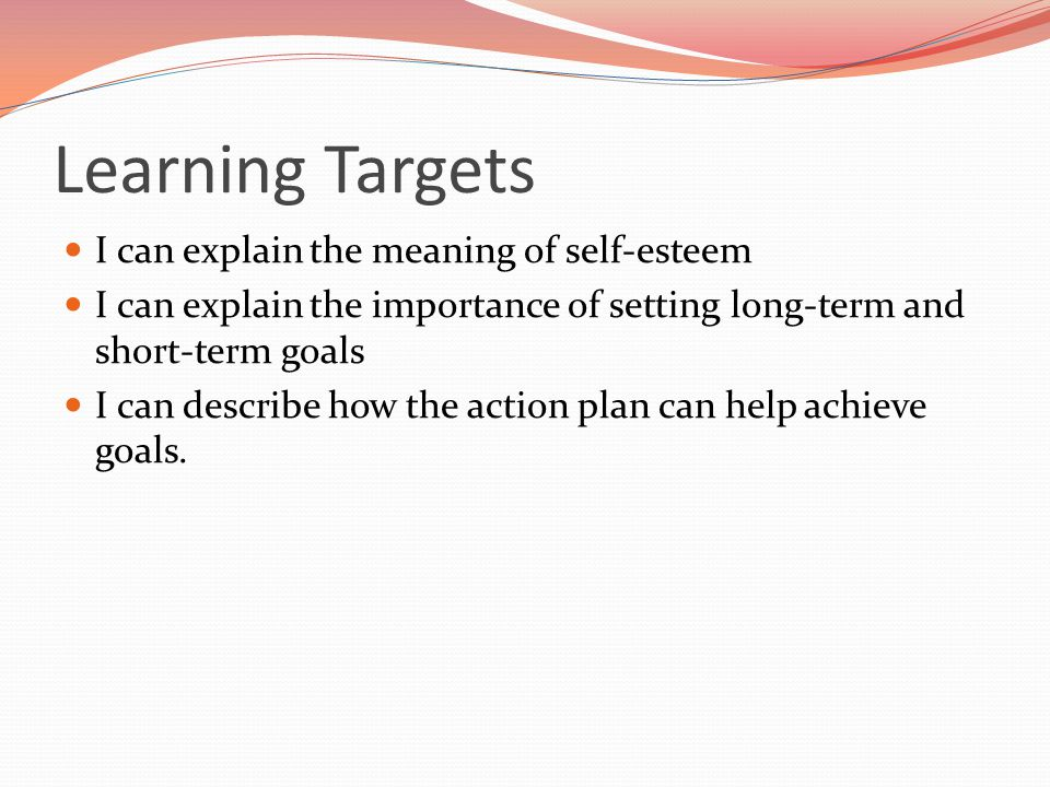Learning Targets I can explain the meaning of self-esteem