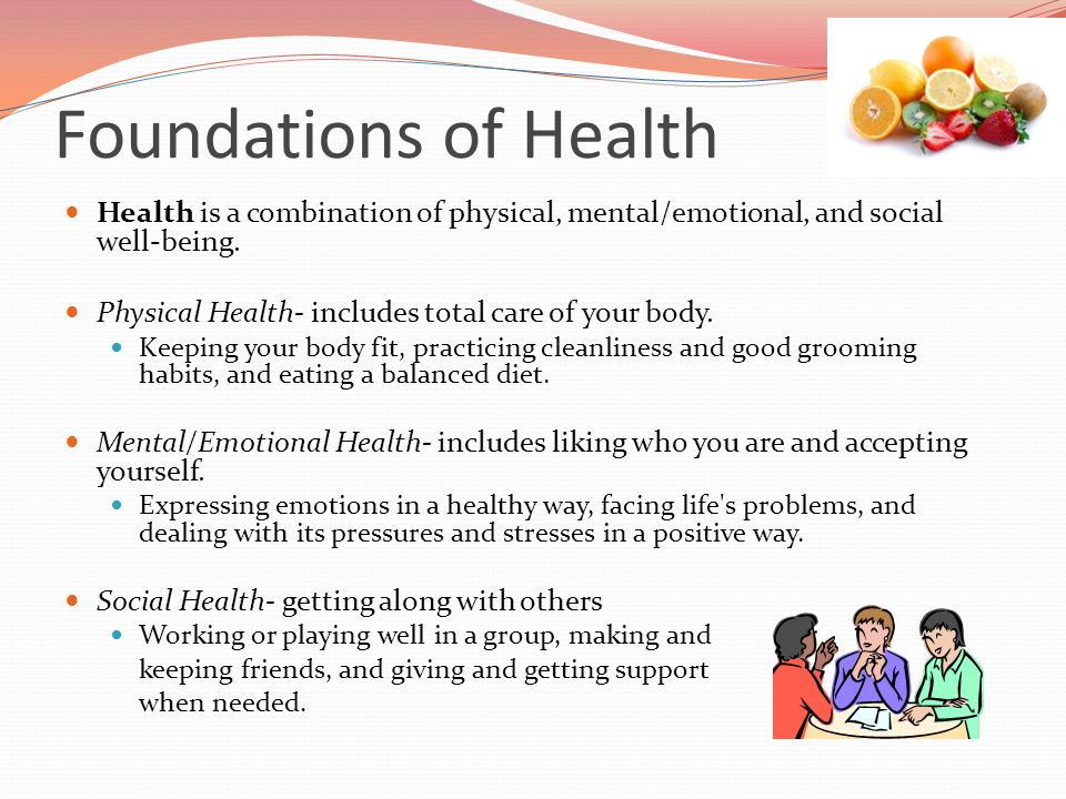 Foundations of Health Health is a combination of physical, mental/emotional, and social well-being.