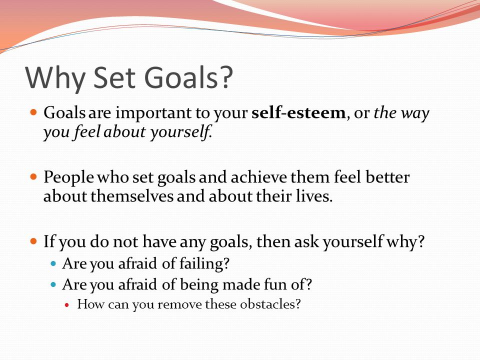 Why Set Goals Goals are important to your self-esteem, or the way you feel about yourself.