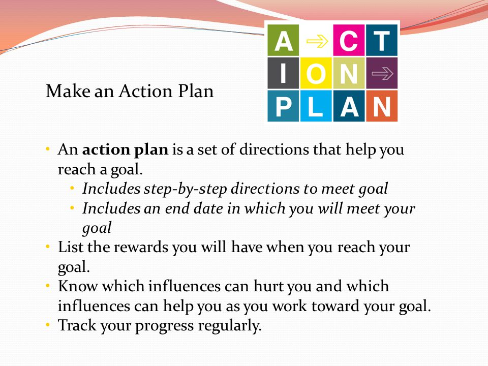 Make an Action Plan An action plan is a set of directions that help you reach a goal. Includes step-by-step directions to meet goal.