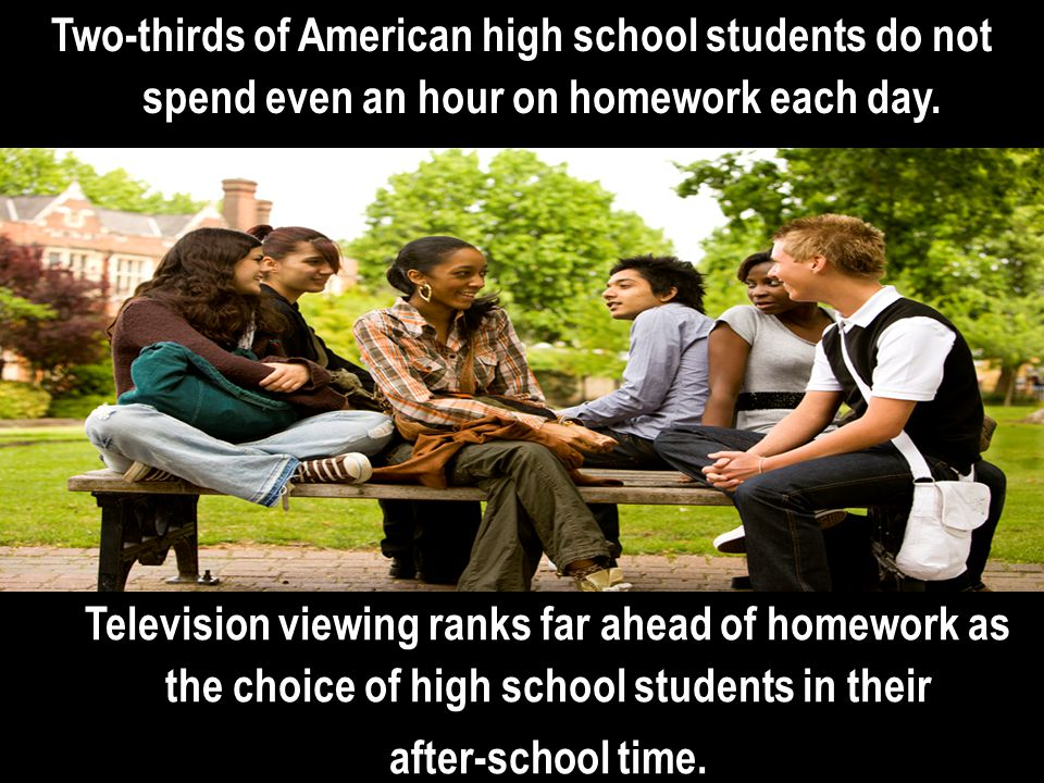 Two-thirds of American high school students do not spend even an hour on homework each day.