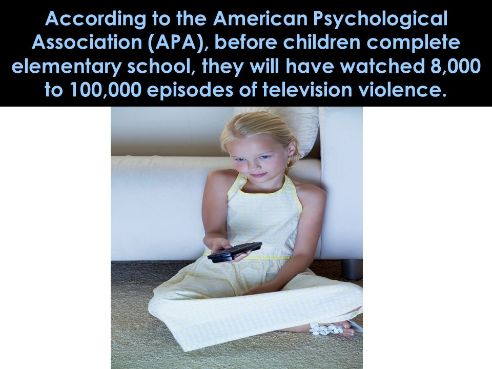 According to the American Psychological Association (APA), before children complete elementary school, they will have watched 8,000 to 100,000 episodes of television violence.