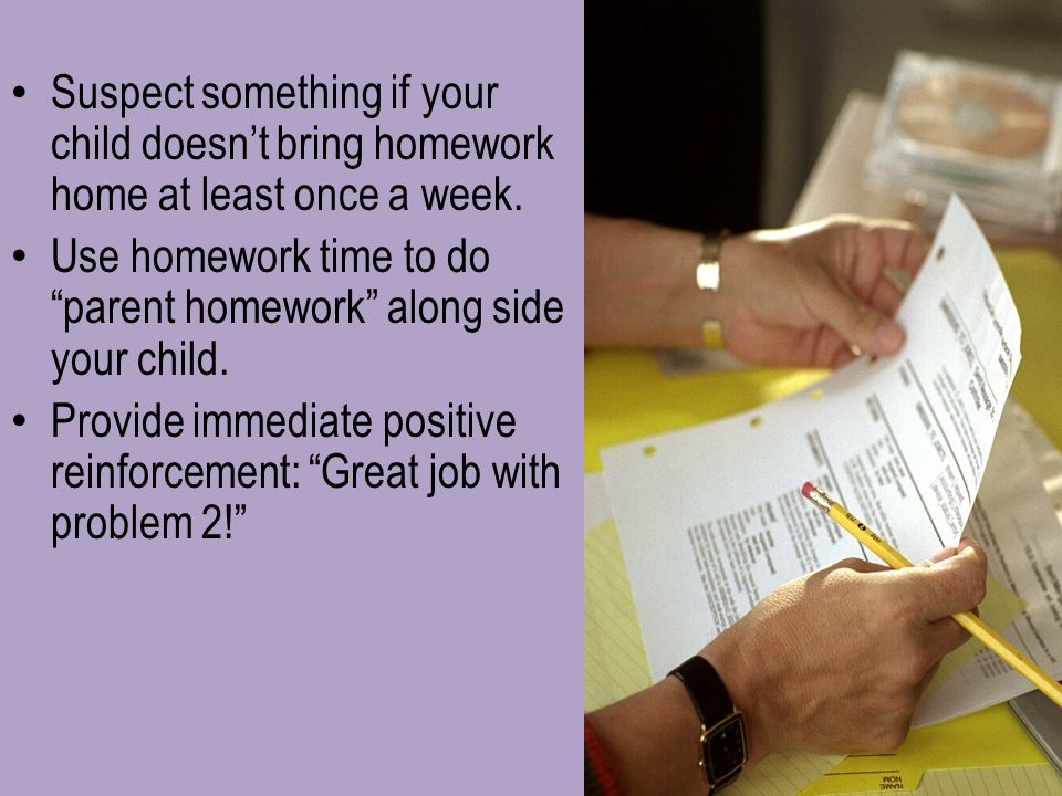 Suspect something if your child doesn't bring homework home at least once a week.